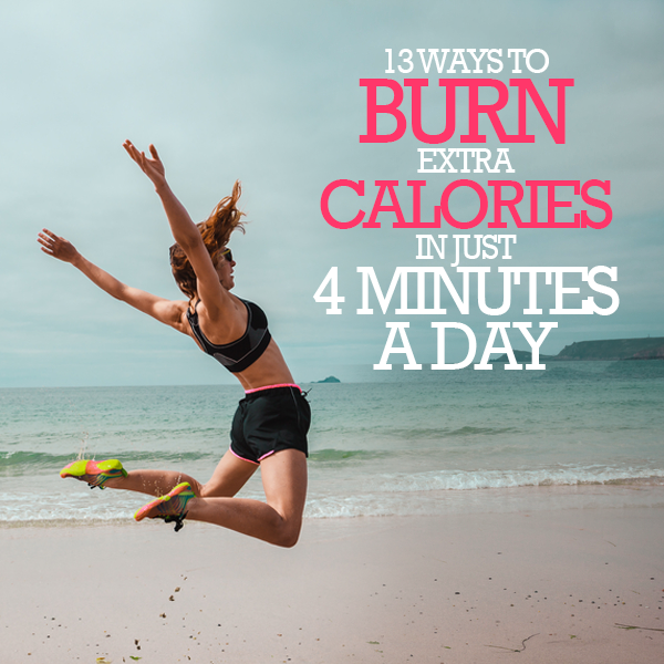13 Solutions to Burn Extra Calories in a mere 4 Minutes on a daily basis